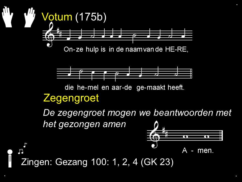 . . Votum (175b) Zegengroet. De zegengroet mogen we beantwoorden met het gezongen amen. Zingen: Gezang 100: 1, 2, 4 (GK 23)