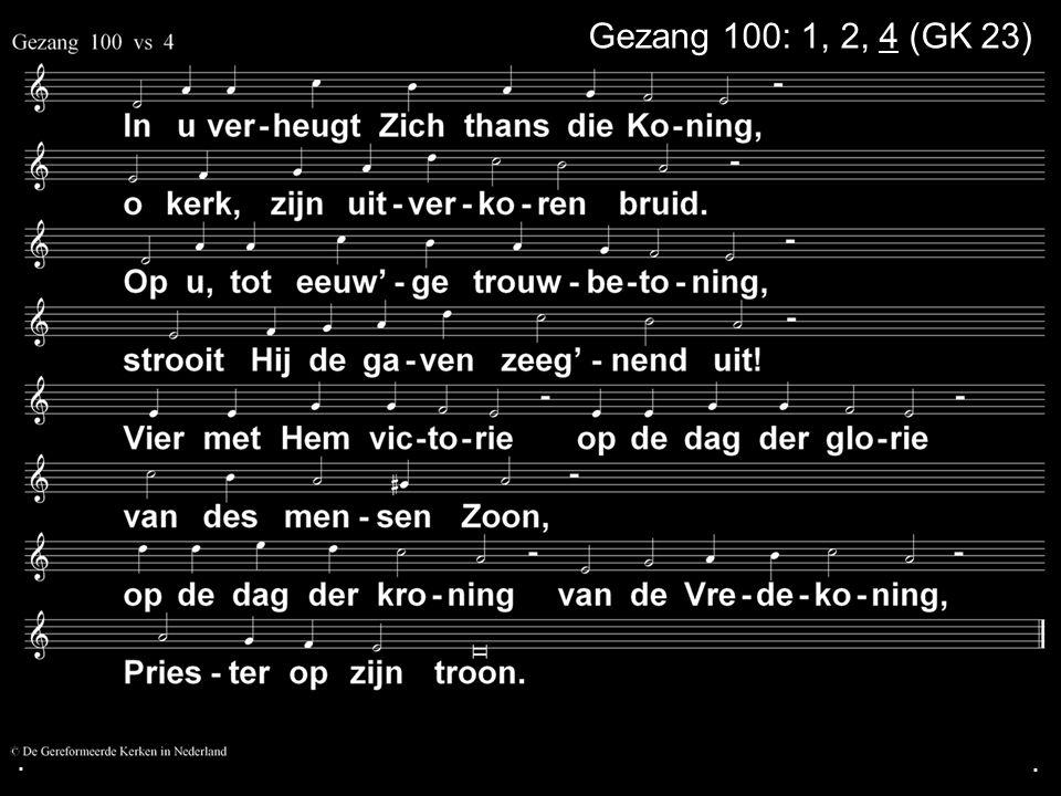 . Gezang 100: 1, 2, 4 (GK 23) . .