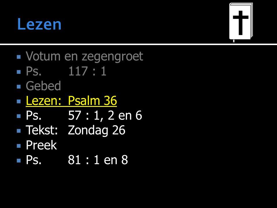 Lezen Votum en zegengroet Ps. 117 : 1 Gebed Lezen: Psalm 36
