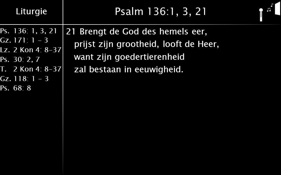 Psalm 136:1, 3, 21 21 Brengt de God des hemels eer, prijst zijn grootheid, looft de Heer, want zijn goedertierenheid zal bestaan in eeuwigheid.