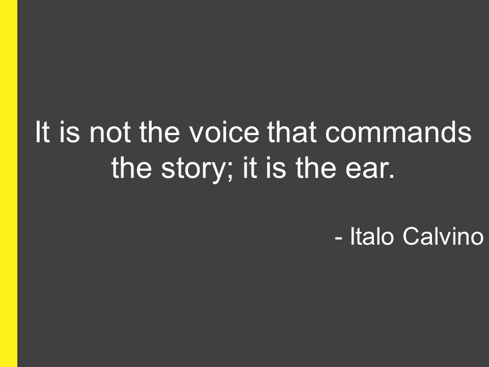 It is not the voice that commands the story; it is the ear.
