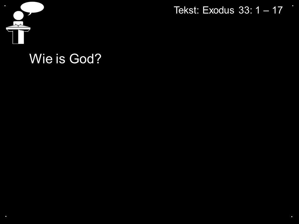 . . Tekst: Exodus 33: 1 – 17 Wie is God . .