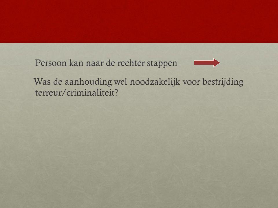 Persoon kan naar de rechter stappen Was de aanhouding wel noodzakelijk voor bestrijding terreur/criminaliteit