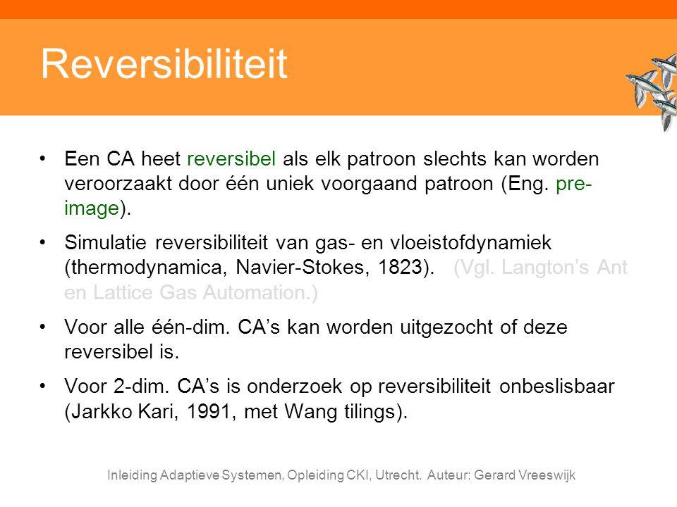 Reversibiliteit Een CA heet reversibel als elk patroon slechts kan worden veroorzaakt door één uniek voorgaand patroon (Eng. pre-image).