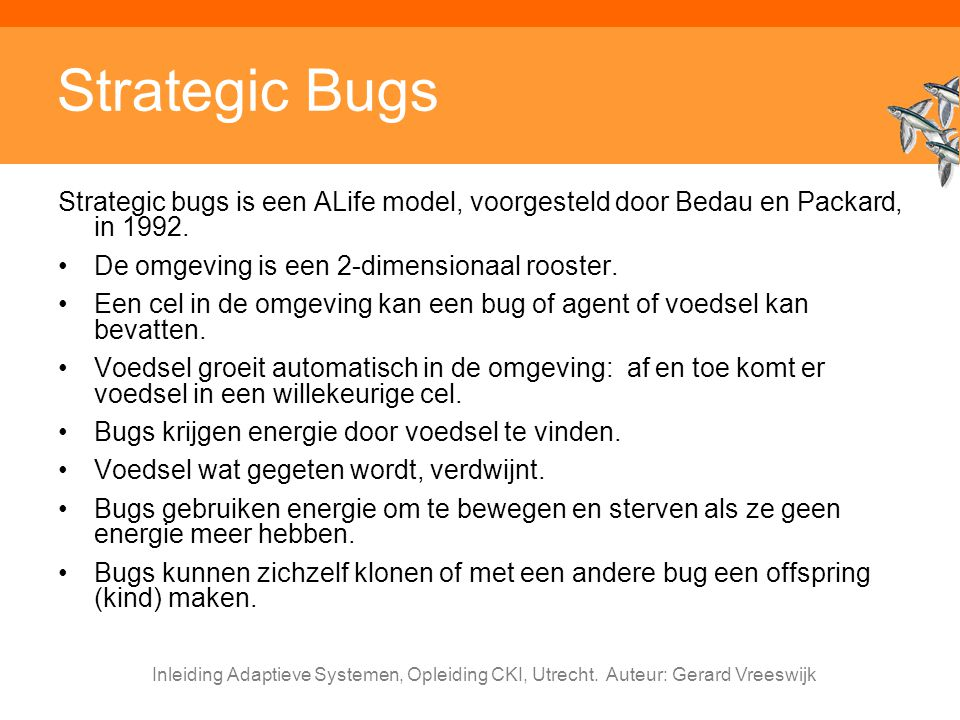 Strategic Bugs Strategic bugs is een ALife model, voorgesteld door Bedau en Packard, in 1992. De omgeving is een 2-dimensionaal rooster.