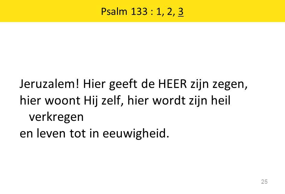 Psalm 133 : 1, 2, 3 Jeruzalem.