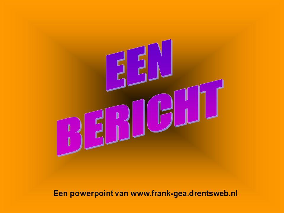 EEN BERICHT Een powerpoint van www.frank-gea.drentsweb.nl