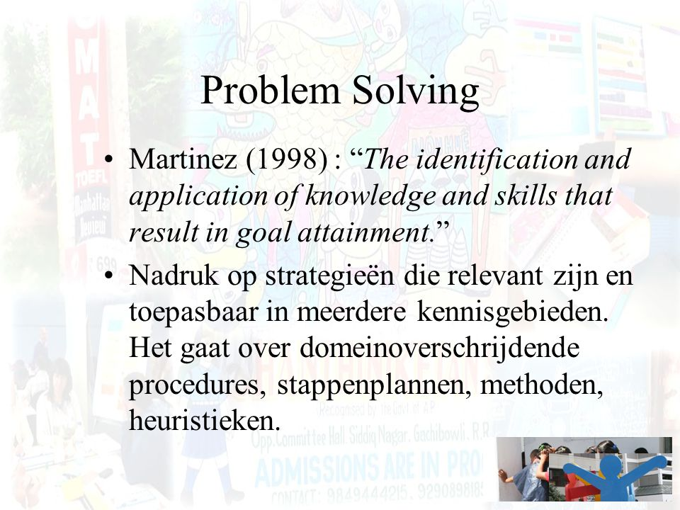 Problem Solving Martinez (1998) : The identification and application of knowledge and skills that result in goal attainment.