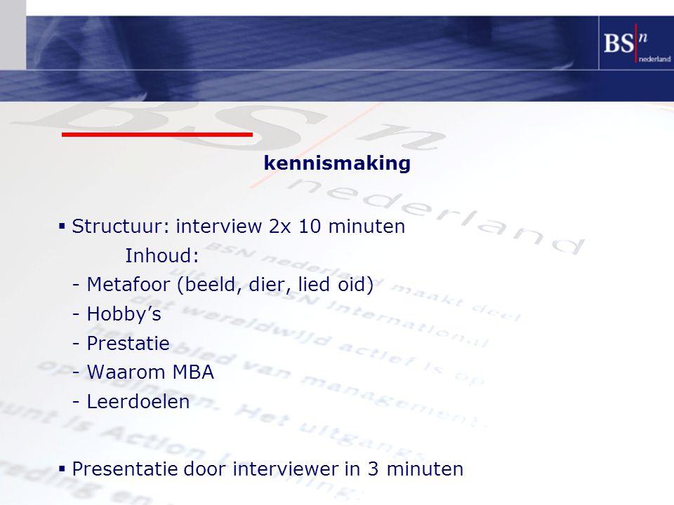 kennismaking Structuur: interview 2x 10 minuten Inhoud: - Metafoor (beeld, dier, lied oid) - Hobby's - Prestatie - Waarom MBA - Leerdoelen.