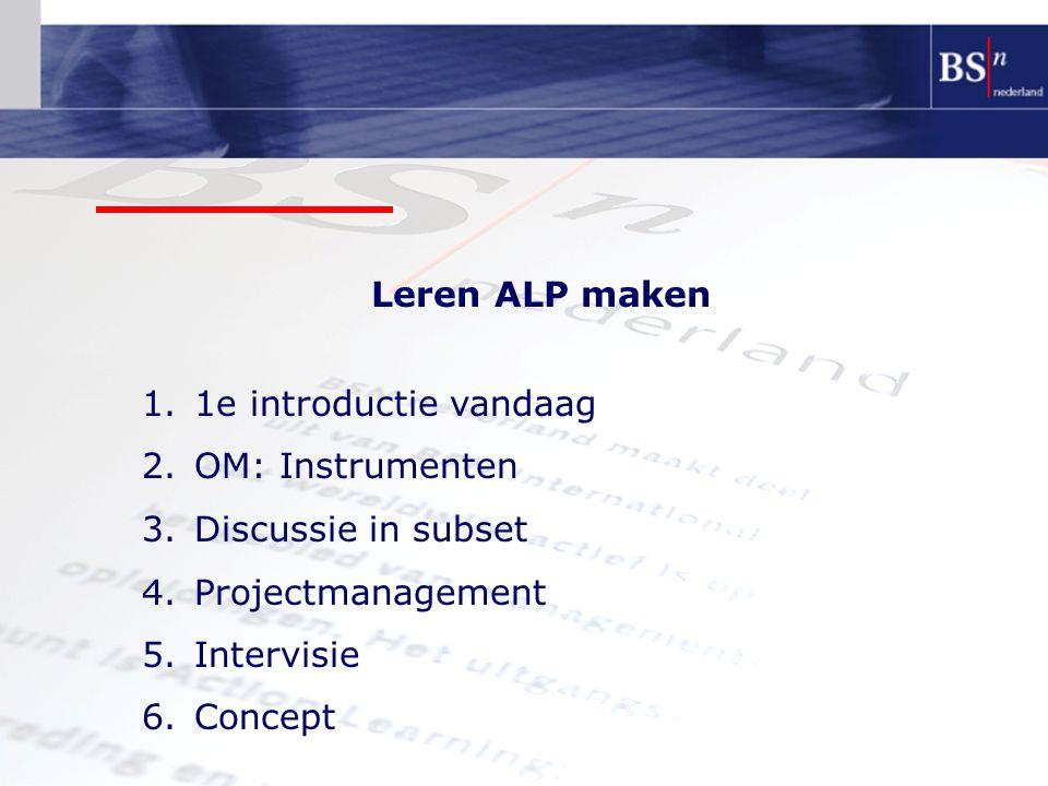 Leren ALP maken 1e introductie vandaag. OM: Instrumenten. Discussie in subset. Projectmanagement.