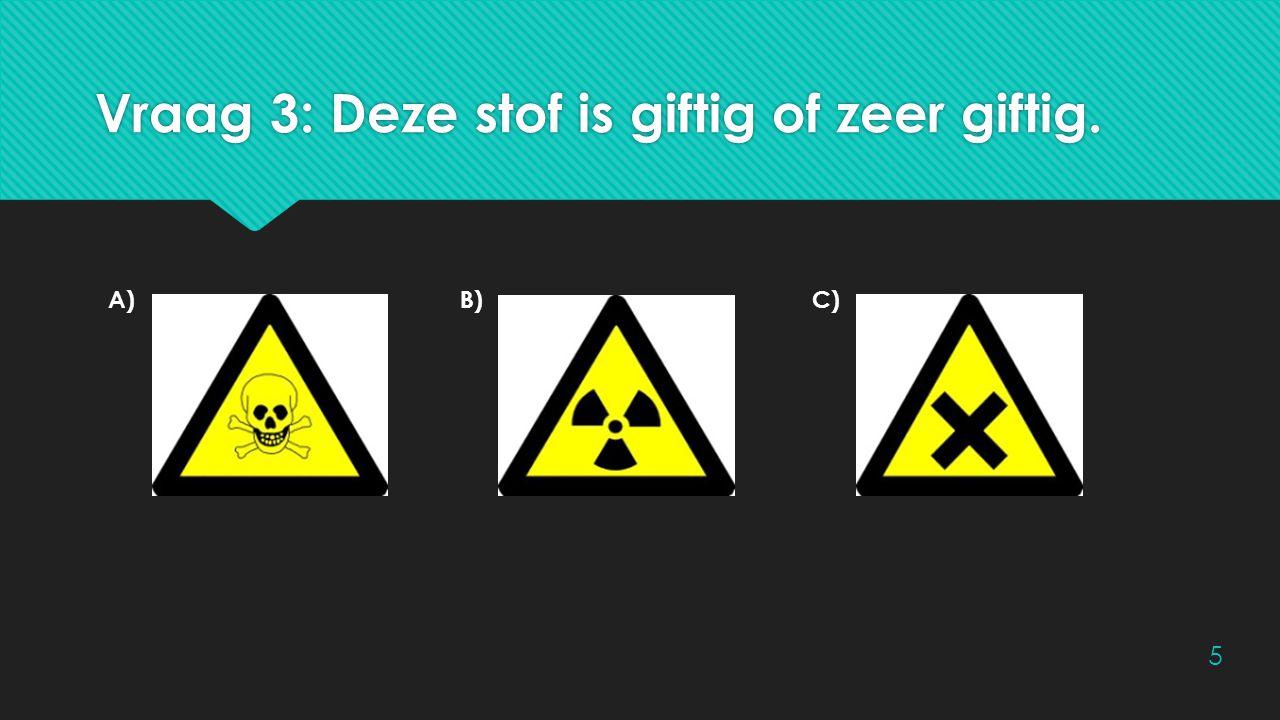 Vraag 3: Deze stof is giftig of zeer giftig.