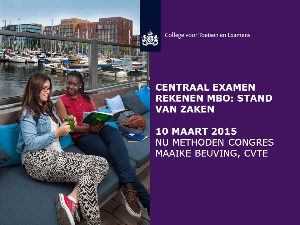centraal examen rekenen mbo: stand van zaken 10 maart 2015 Nu methoden congres Maaike Beuving, CvTe
