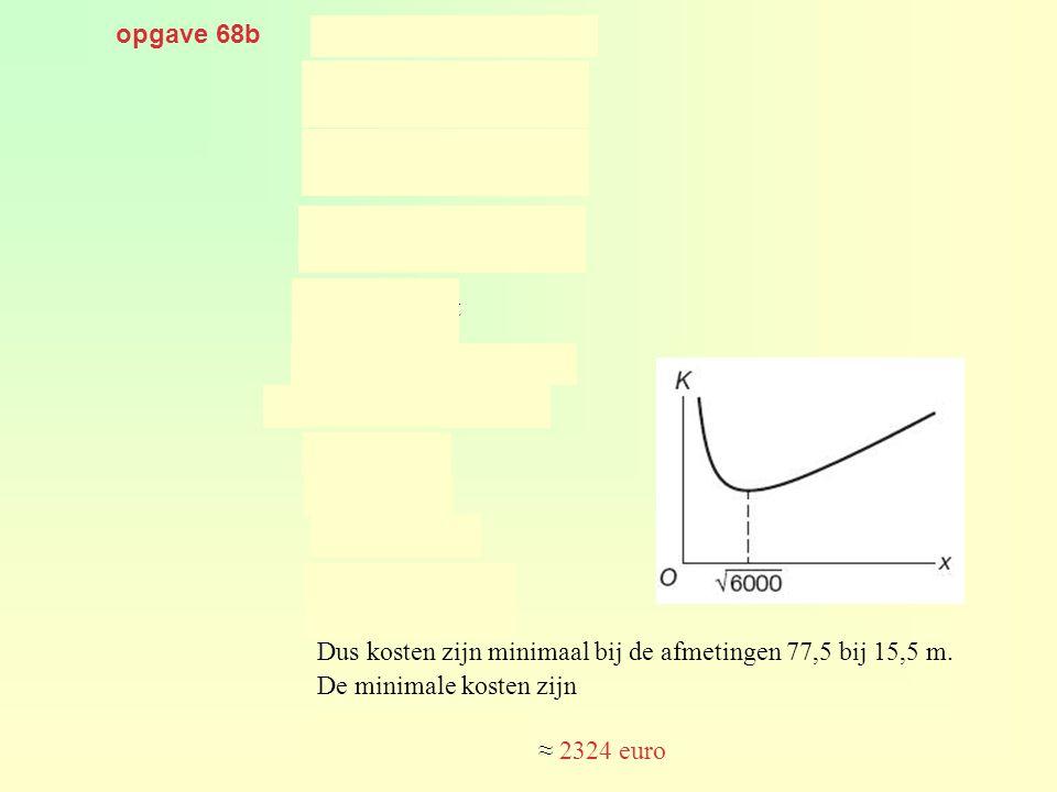 opgave 68b geeft. geeft. geeft. Dus kosten zijn minimaal bij de afmetingen 77,5 bij 15,5 m. De minimale kosten zijn.