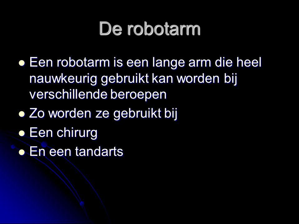 De robotarm Een robotarm is een lange arm die heel nauwkeurig gebruikt kan worden bij verschillende beroepen.