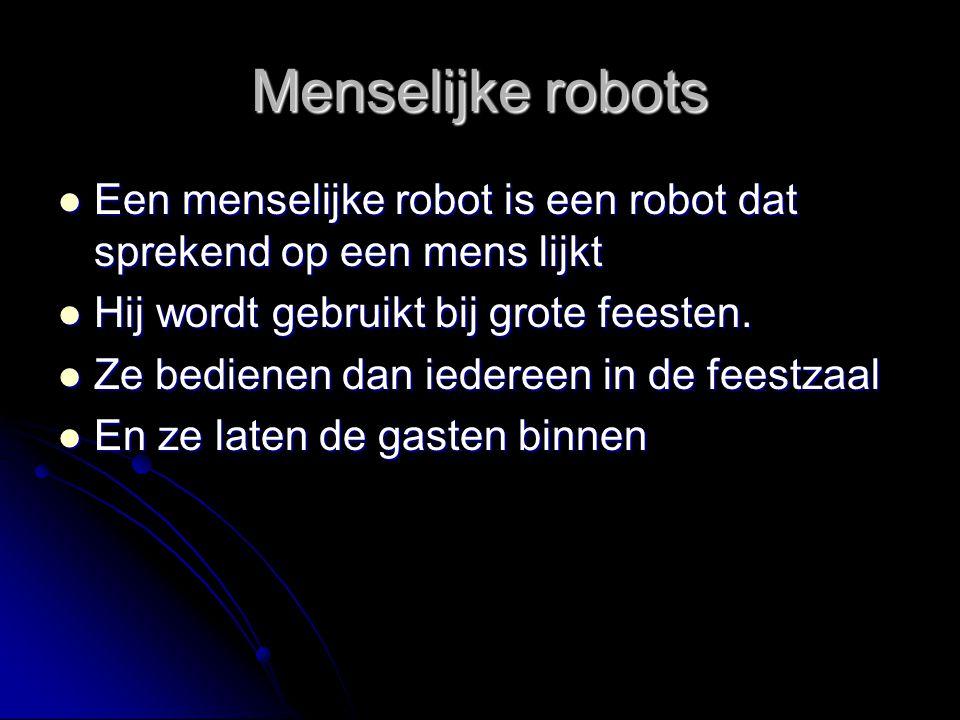 Menselijke robots Een menselijke robot is een robot dat sprekend op een mens lijkt. Hij wordt gebruikt bij grote feesten.