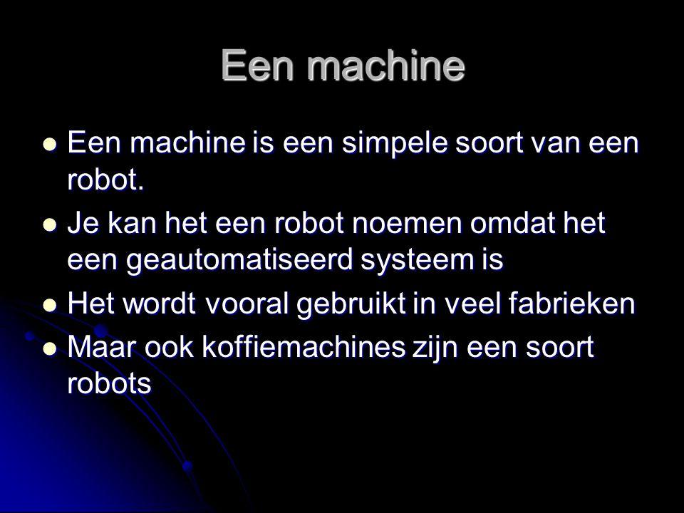 Een machine Een machine is een simpele soort van een robot.