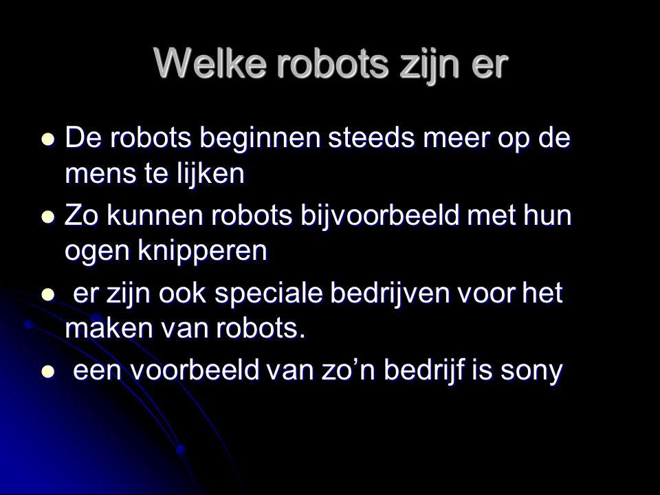 Welke robots zijn er De robots beginnen steeds meer op de mens te lijken. Zo kunnen robots bijvoorbeeld met hun ogen knipperen.