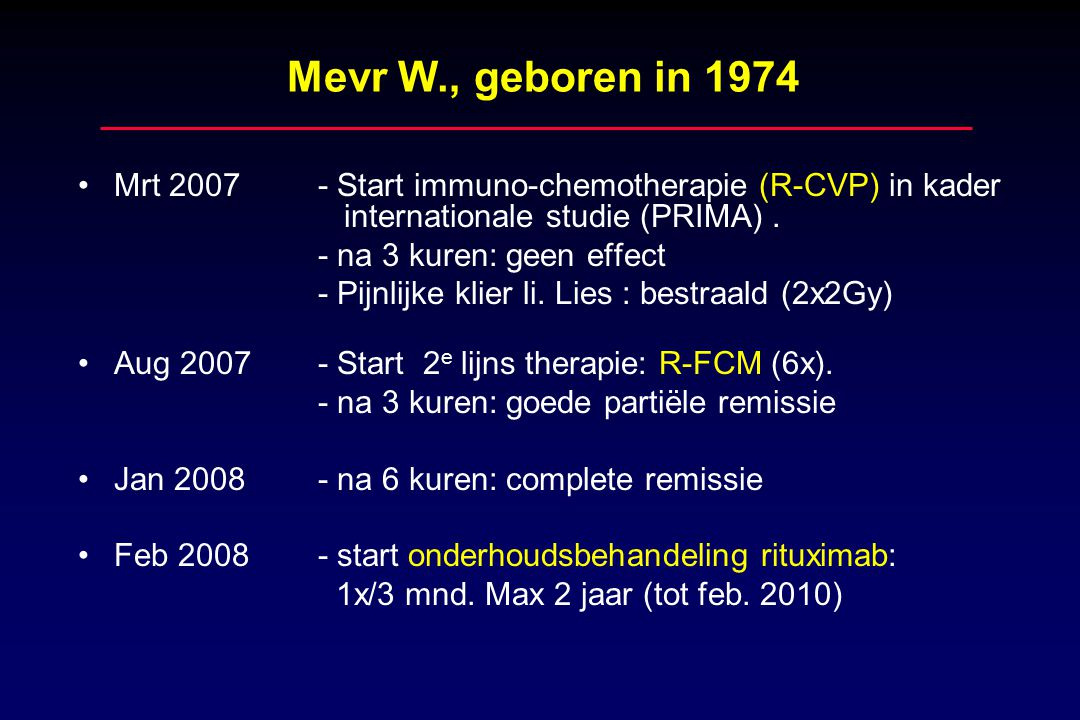 Mevr W., geboren in 1974 Mrt 2007 - Start immuno-chemotherapie (R-CVP) in kader internationale studie (PRIMA) .