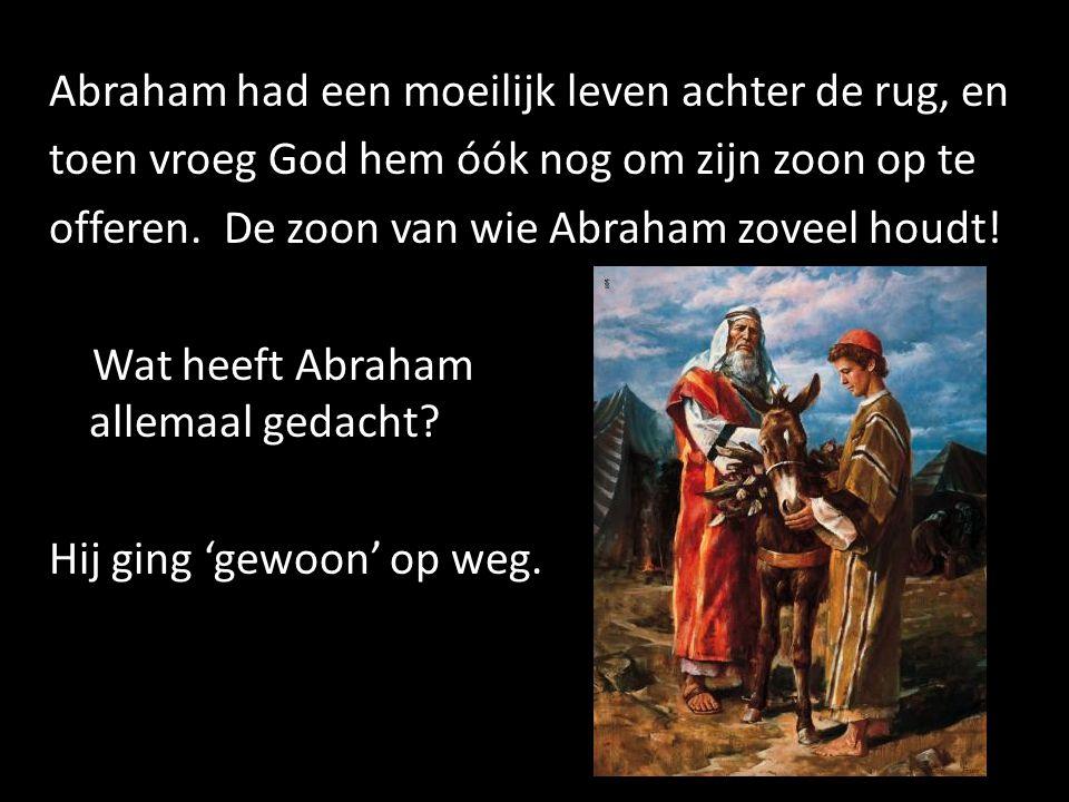 Abraham had een moeilijk leven achter de rug, en toen vroeg God hem óók nog om zijn zoon op te offeren.