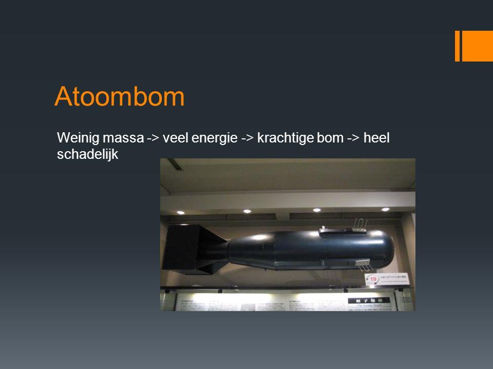 Atoombom Weinig massa -> veel energie -> krachtige bom -> heel schadelijk