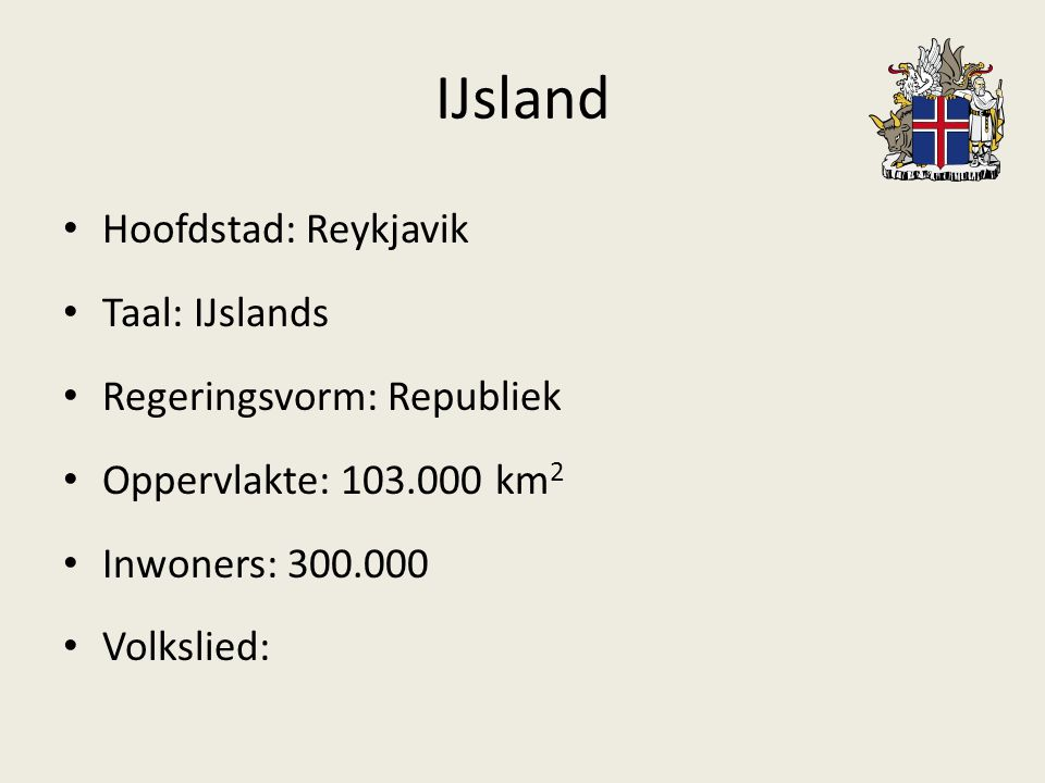 IJsland Hoofdstad: Reykjavik Taal: IJslands Regeringsvorm: Republiek