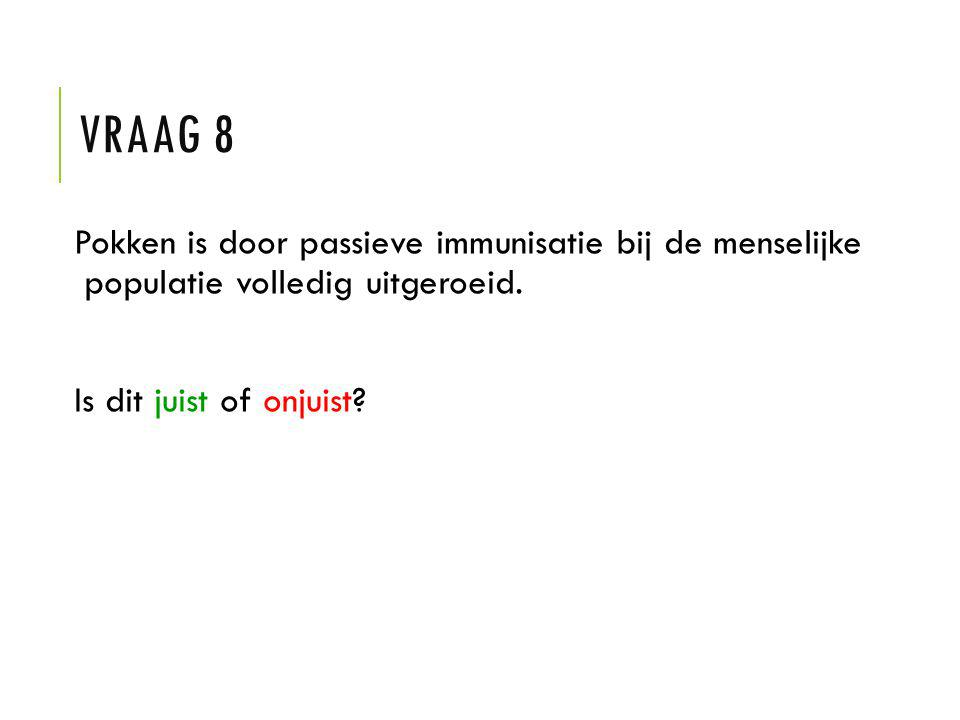 Vraag 8 Pokken is door passieve immunisatie bij de menselijke populatie volledig uitgeroeid.