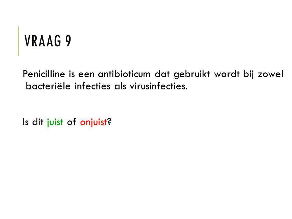 Vraag 9 Penicilline is een antibioticum dat gebruikt wordt bij zowel bacteriële infecties als virusinfecties.