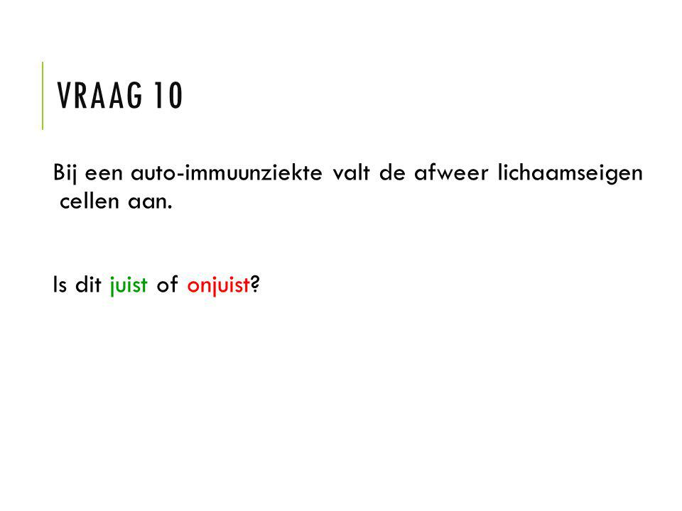 Vraag 10 Bij een auto-immuunziekte valt de afweer lichaamseigen cellen aan.