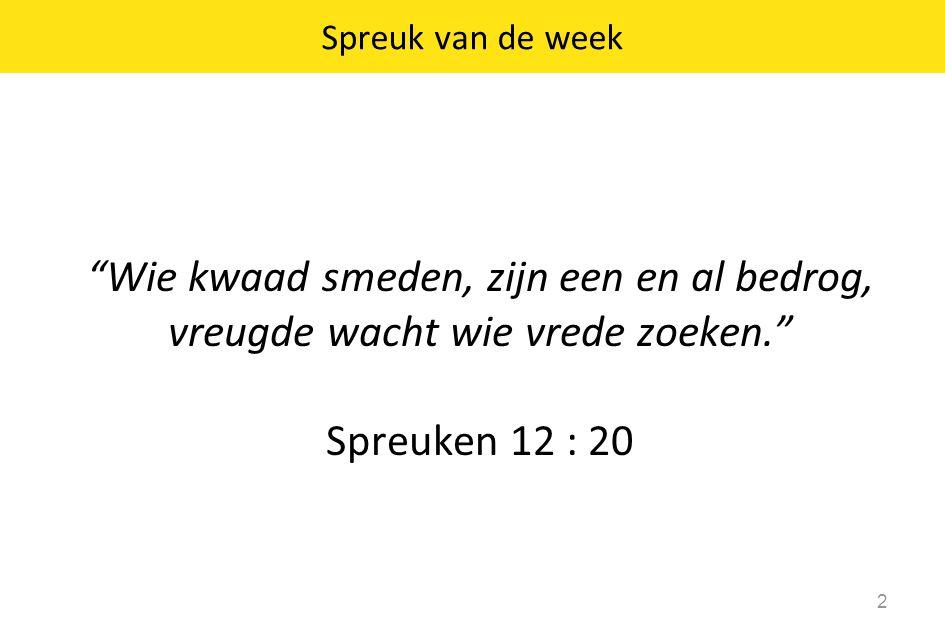 Spreuk van de week Wie kwaad smeden, zijn een en al bedrog, vreugde wacht wie vrede zoeken. Spreuken 12 : 20