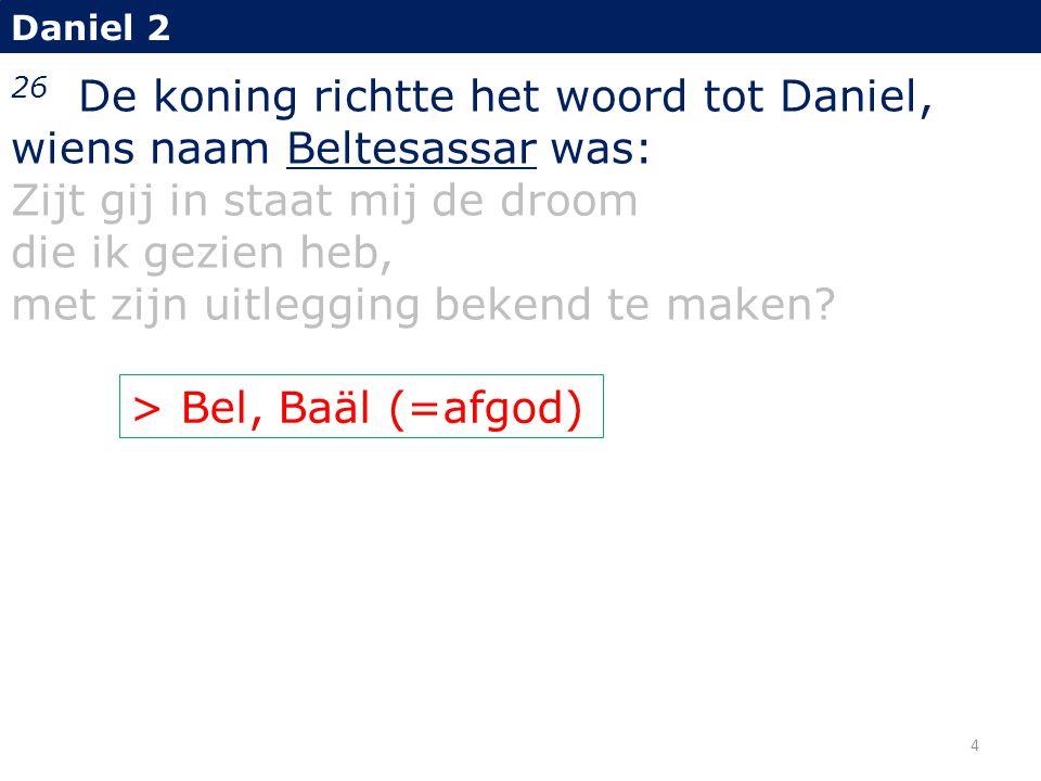 26 De koning richtte het woord tot Daniel, wiens naam Beltesassar was: