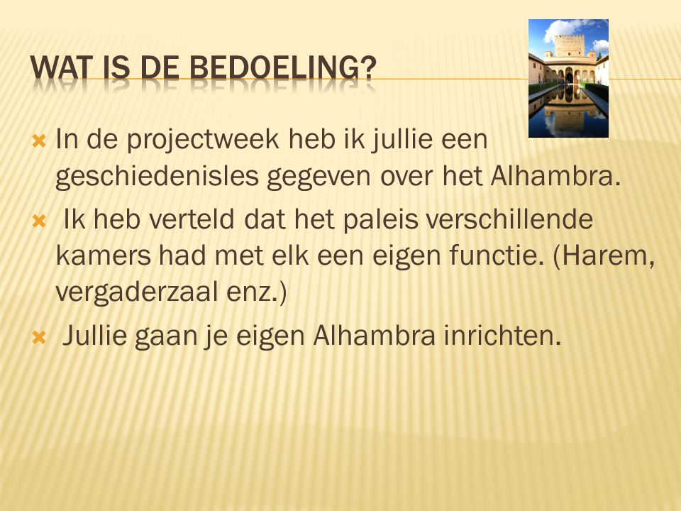 Wat is de bedoeling In de projectweek heb ik jullie een geschiedenisles gegeven over het Alhambra.