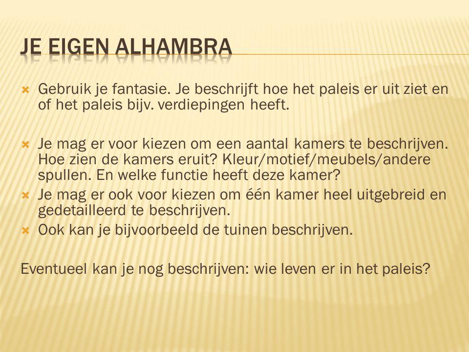Je eigen alhambra Gebruik je fantasie. Je beschrijft hoe het paleis er uit ziet en of het paleis bijv. verdiepingen heeft.