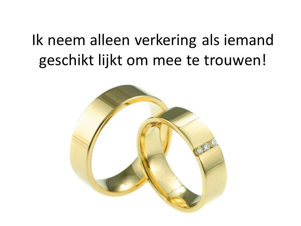 Ik neem alleen verkering als iemand geschikt lijkt om mee te trouwen!