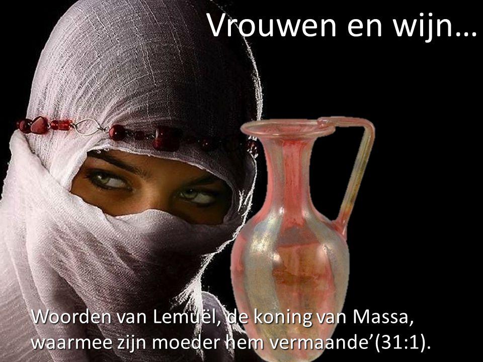 Vrouwen en wijn… Woorden van Lemuël, de koning van Massa, waarmee zijn moeder hem vermaande'(31:1).