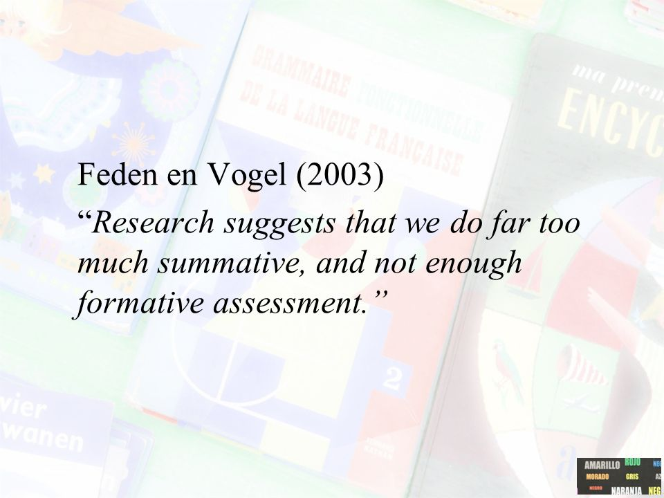 Feden en Vogel (2003) Research suggests that we do far too much summative, and not enough formative assessment.