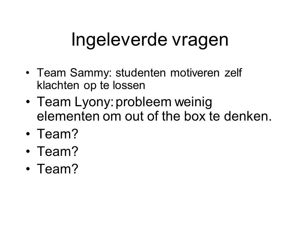 Ingeleverde vragen Team Sammy: studenten motiveren zelf klachten op te lossen. Team Lyony: probleem weinig elementen om out of the box te denken.