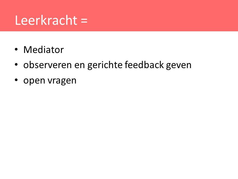 Leerkracht = Mediator observeren en gerichte feedback geven