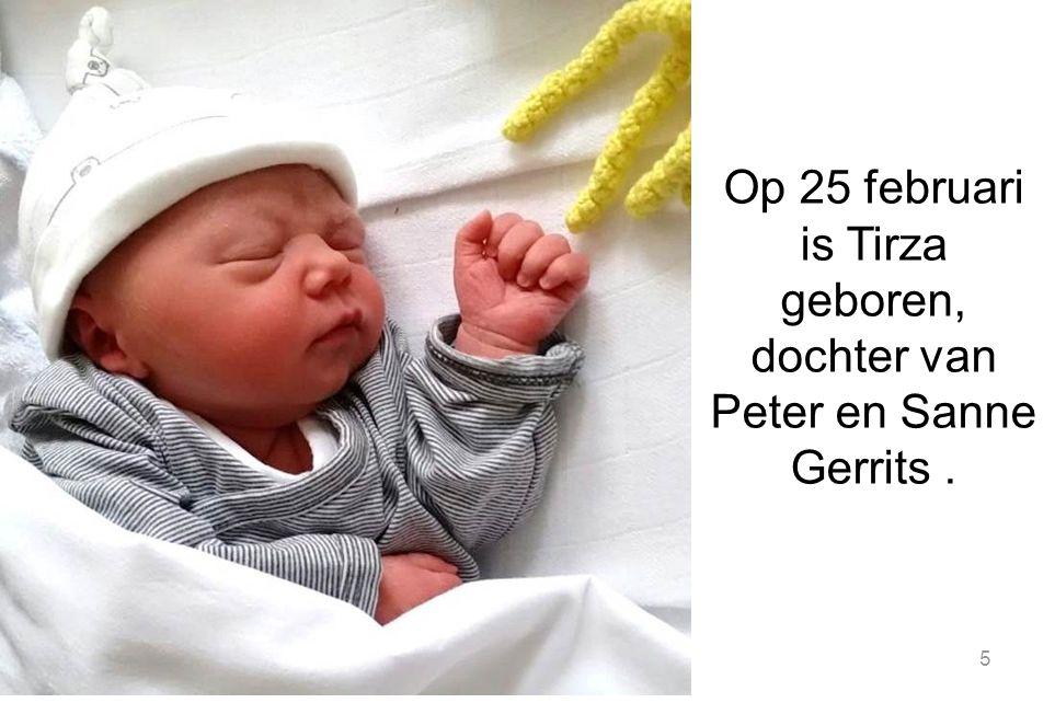 Op 25 februari is Tirza geboren, dochter van Peter en Sanne Gerrits .