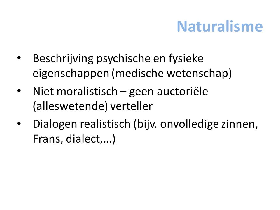 Naturalisme Beschrijving psychische en fysieke eigenschappen (medische wetenschap) Niet moralistisch – geen auctoriële (alleswetende) verteller.