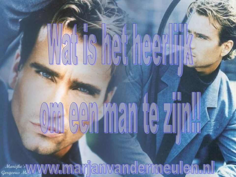 Wat is het heerlijk om een man te zijn!! www.marjanvandermeulen.nl