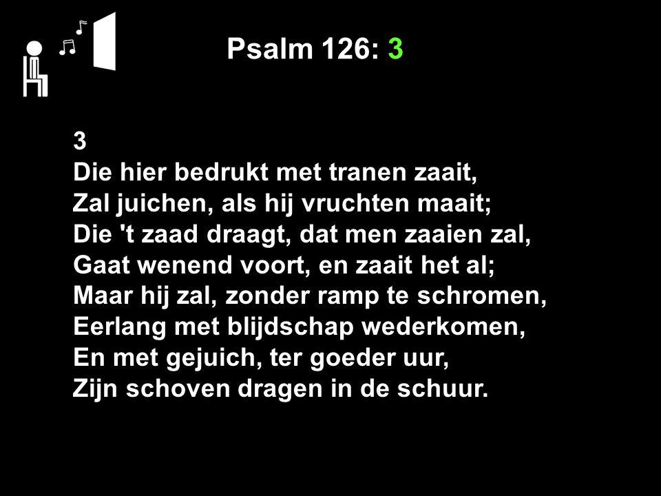 Psalm 126: 3 3 Die hier bedrukt met tranen zaait,