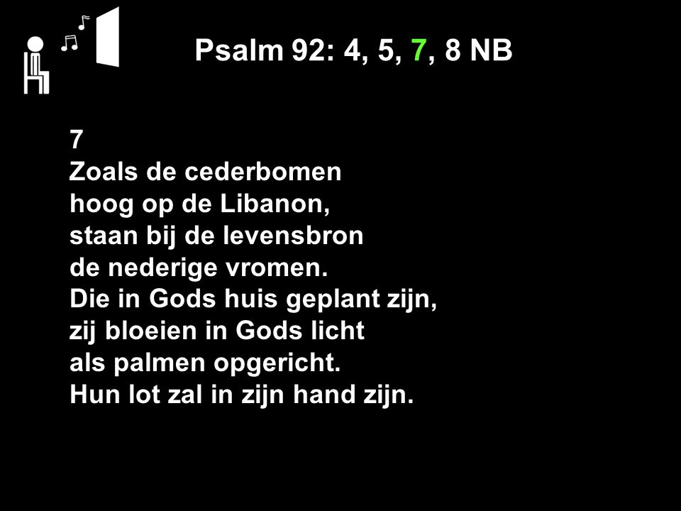 Psalm 92: 4, 5, 7, 8 NB 7 Zoals de cederbomen hoog op de Libanon,