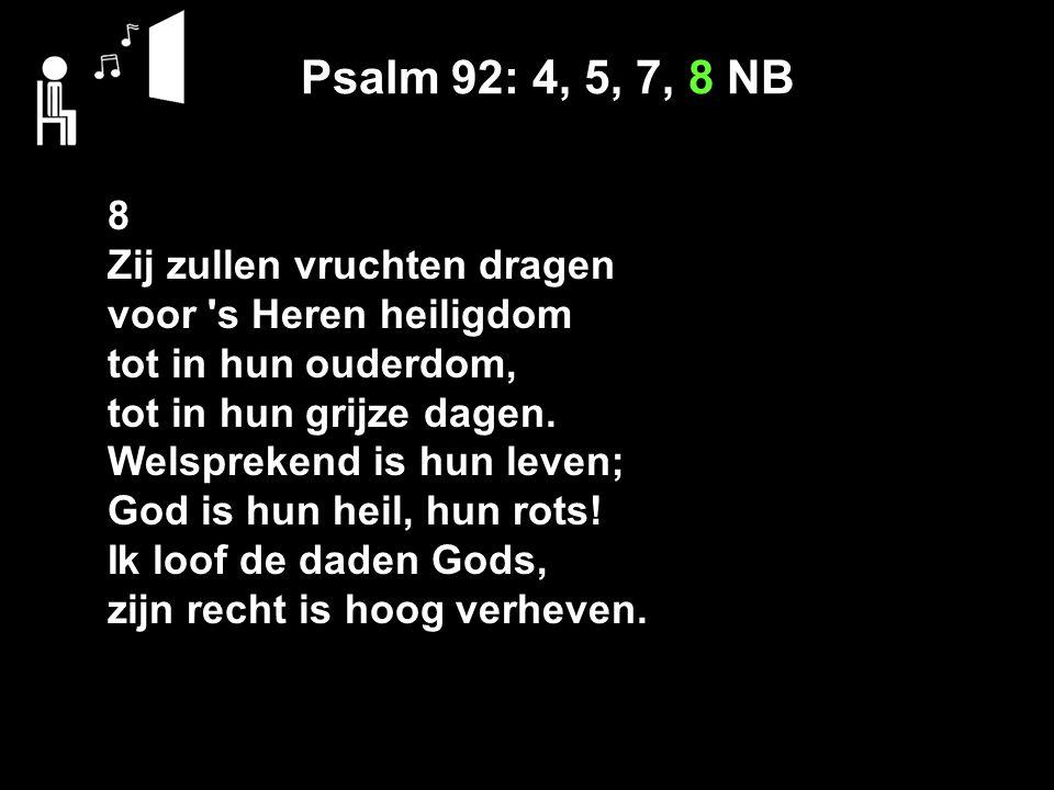 Psalm 92: 4, 5, 7, 8 NB 8 Zij zullen vruchten dragen