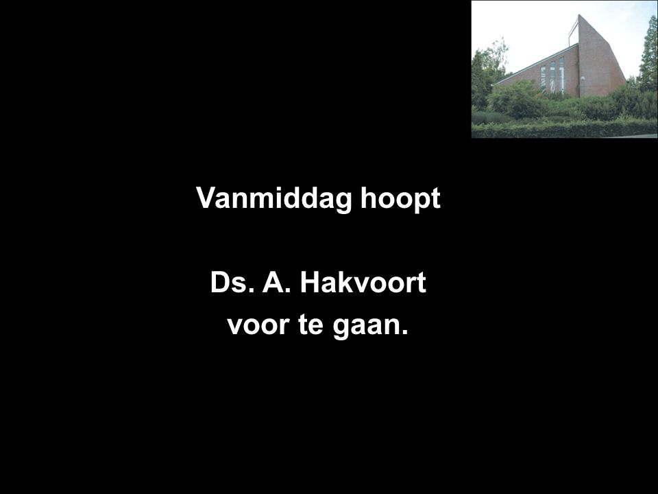 Vanmiddag hoopt Ds. A. Hakvoort voor te gaan.