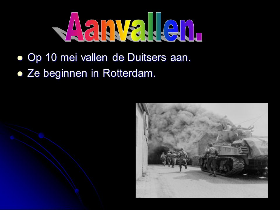 Aanvallen. Op 10 mei vallen de Duitsers aan. Ze beginnen in Rotterdam.