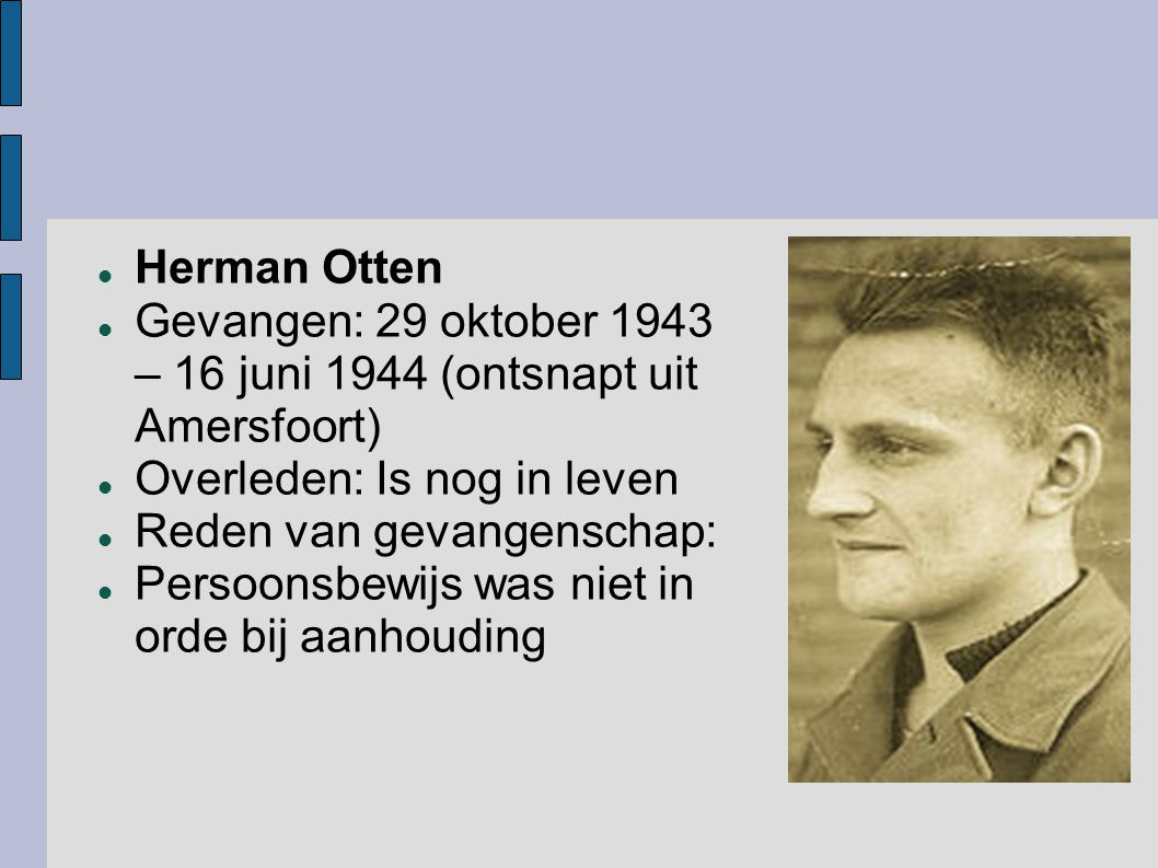Herman Otten Gevangen: 29 oktober 1943 – 16 juni 1944 (ontsnapt uit Amersfoort) Overleden: Is nog in leven.