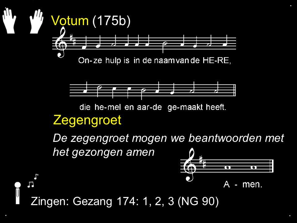 . . Votum (175b) Zegengroet. De zegengroet mogen we beantwoorden met het gezongen amen. Zingen: Gezang 174: 1, 2, 3 (NG 90)