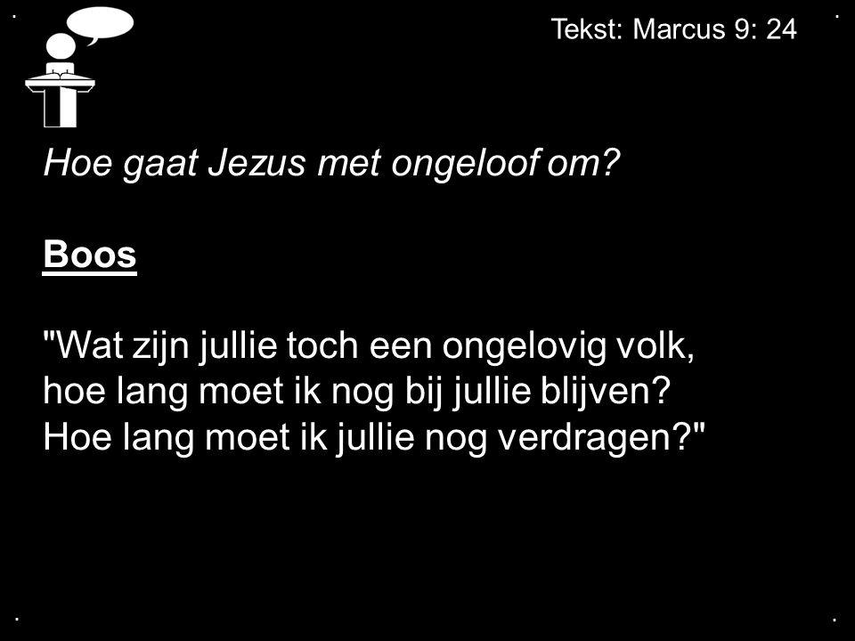 Hoe gaat Jezus met ongeloof om Boos