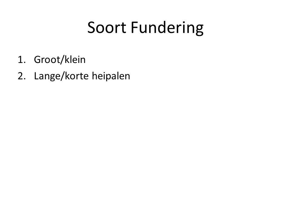 Soort Fundering Groot/klein Lange/korte heipalen