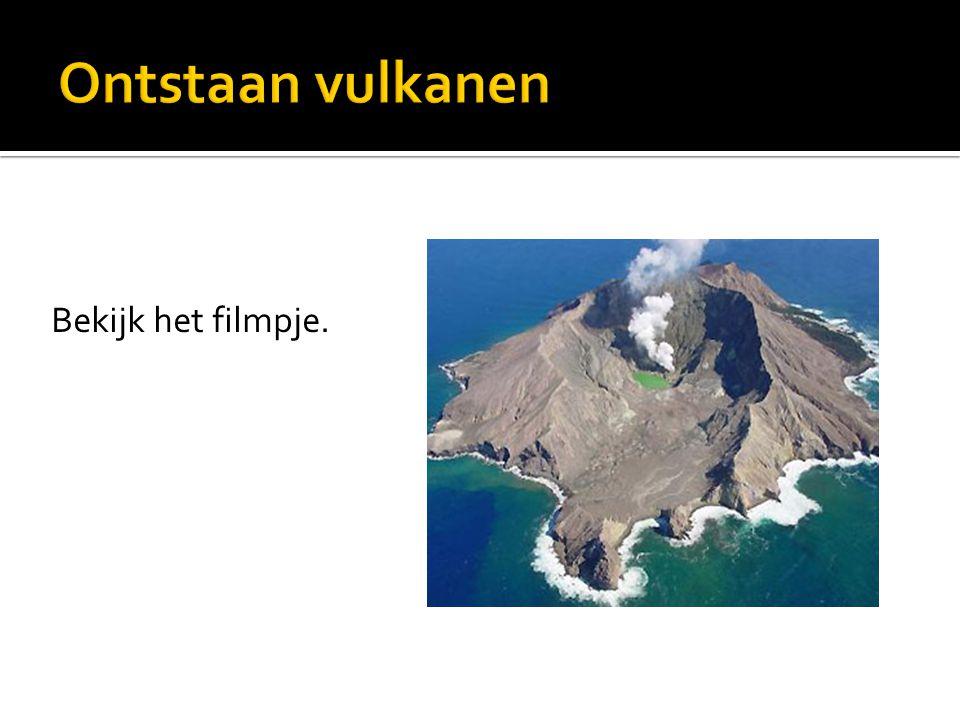 Ontstaan vulkanen Bekijk het filmpje.
